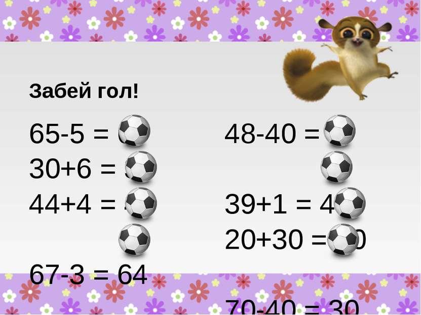Забей гол! 65-5 = 60 30+6 = 36 44+4 = 48 67-3 = 64 48-40 = 8 39+1 = 40 20+30 ...