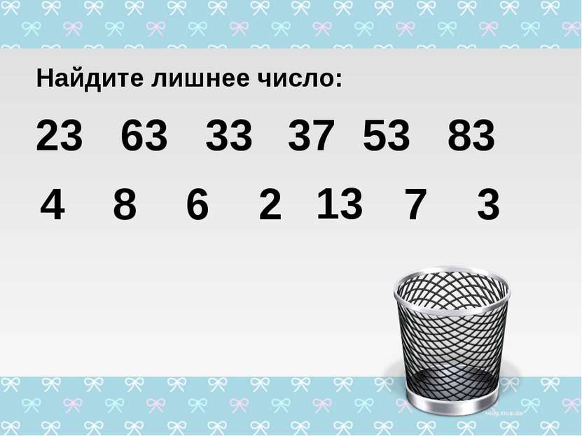 Найдите лишнее число: 23 63 33 53 83 4 8 6 2 7 3 37 13