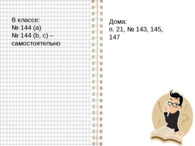 В классе: № 144 (а) № 144 (b, c) – самостоятельно Дома: п. 21, № 143, 145, 147