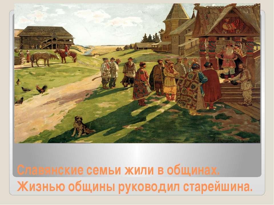 Славянские семьи жили в общинах. Жизнью общины руководил старейшина.