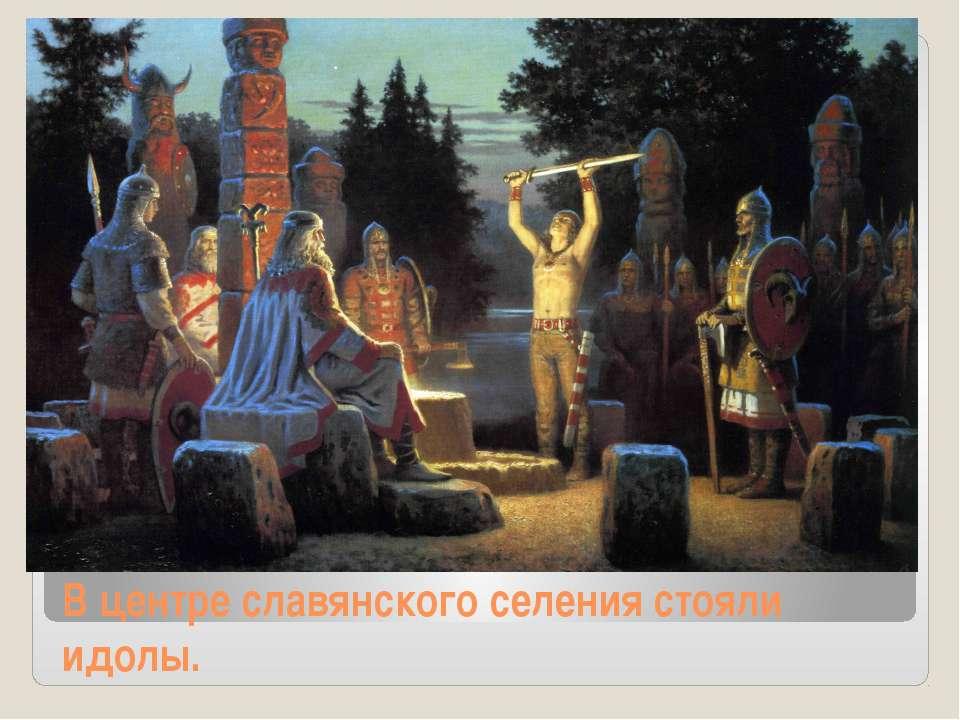 В центре славянского селения стояли идолы.