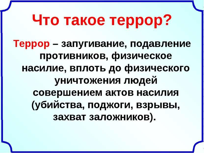 Что такое террор? Террор – запугивание, подавление противников, физическое на...