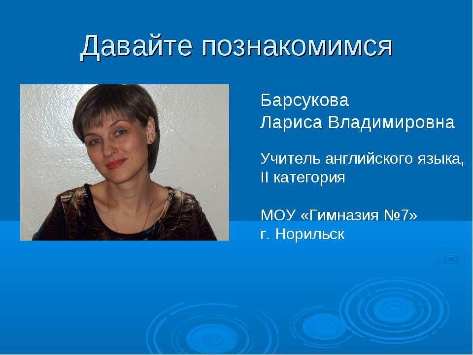 Давайте познакомимся Барсукова Лариса Владимировна Учитель английского языка,...