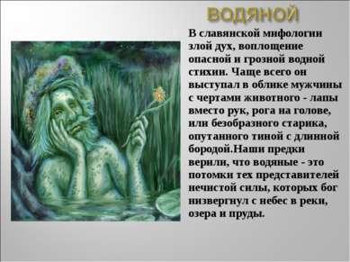 В славянской мифологии злой дух, воплощение опасной и грозной водной стихии. ...
