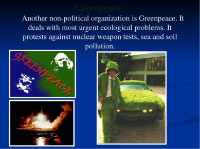 Another non-political organization is Greenpeace. It deals with most urgent e...