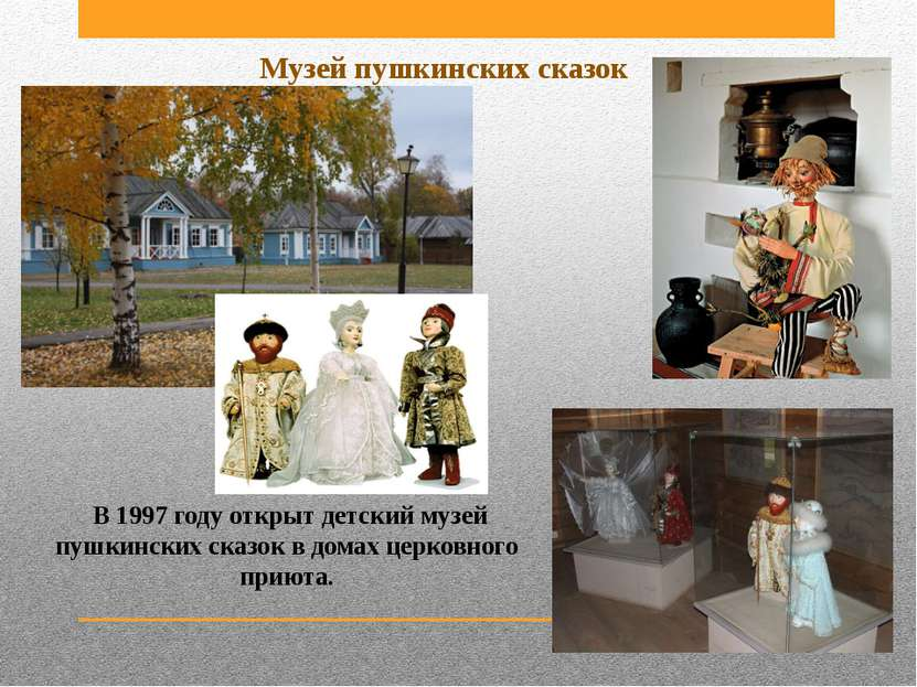 В 1997 году открыт детский музей пушкинских сказок в домах церковного приюта....