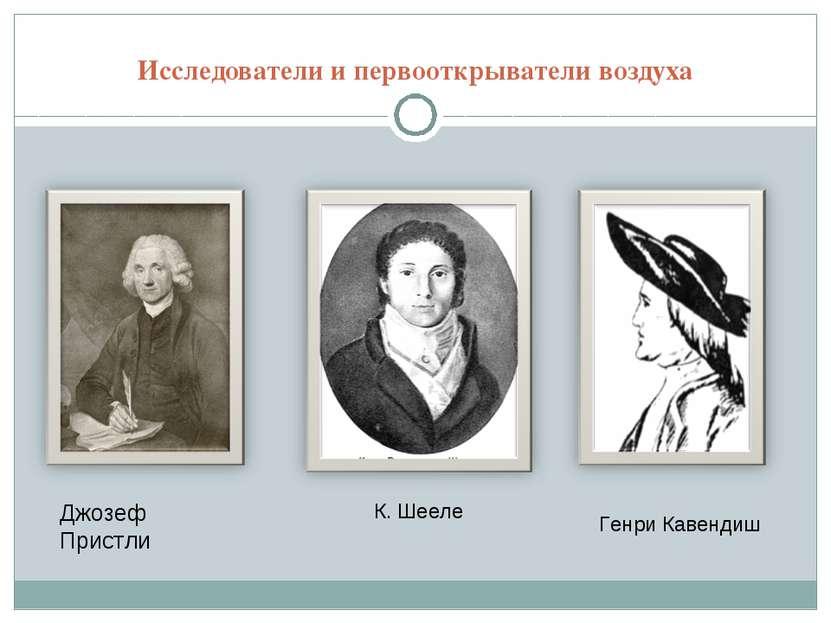Исследователи и первооткрыватели воздуха Джозеф Пристли К. Шееле Генри Кавендиш