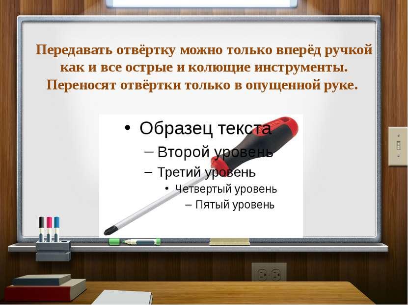 Передавать отвёртку можно только вперёд ручкой как и все острые и колющие инс...