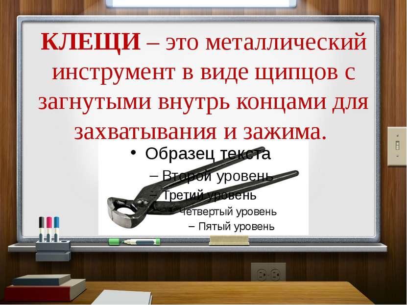 КЛЕЩИ – это металлический инструмент в виде щипцов с загнутыми внутрь концами...