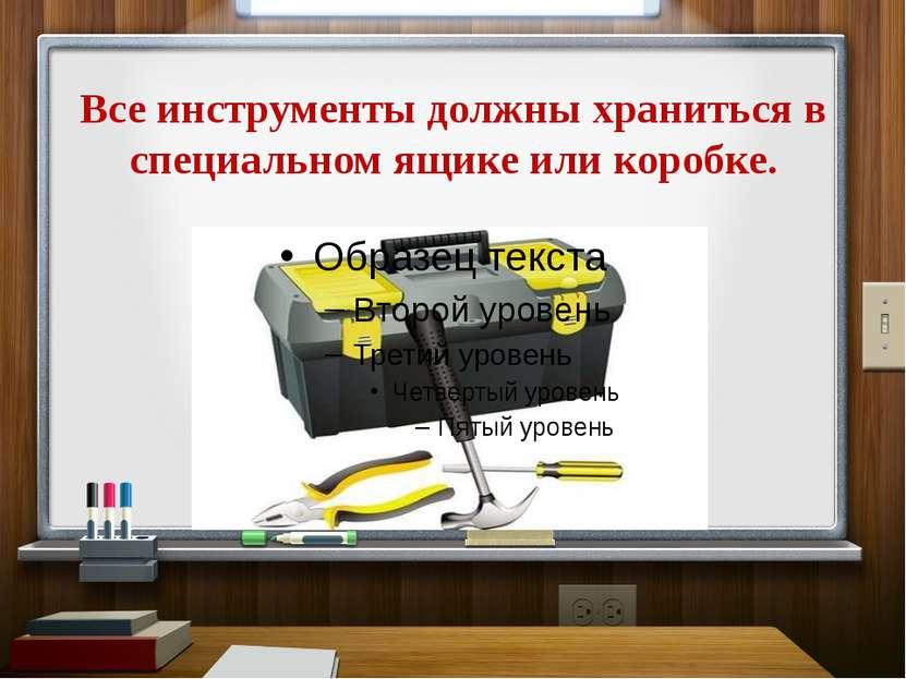 Все инструменты должны храниться в специальном ящике или коробке.