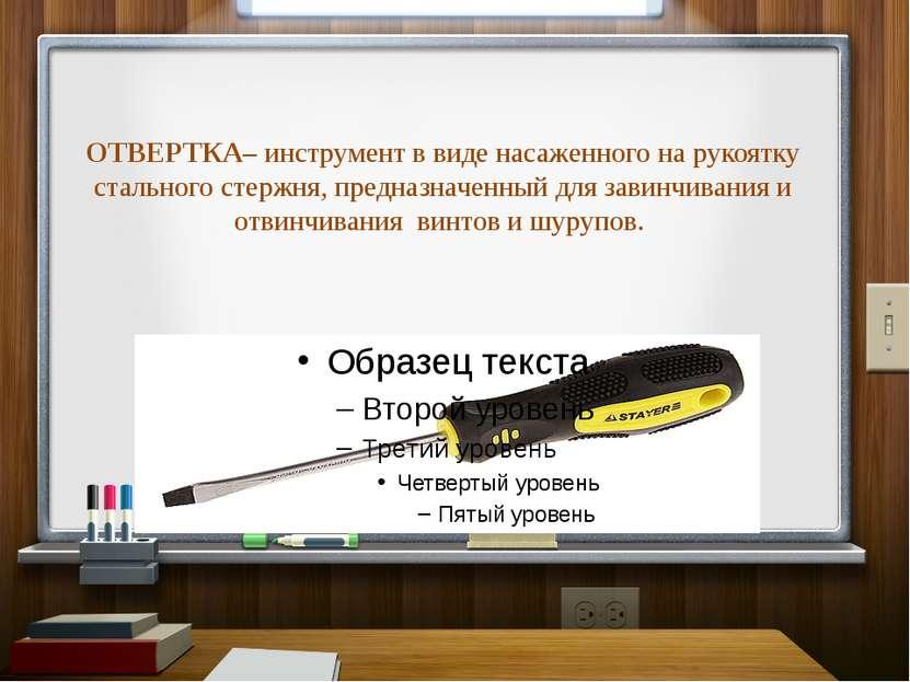 ОТВЕРТКА–инструмент в виде насаженного на рукоятку стального стержня, предна...