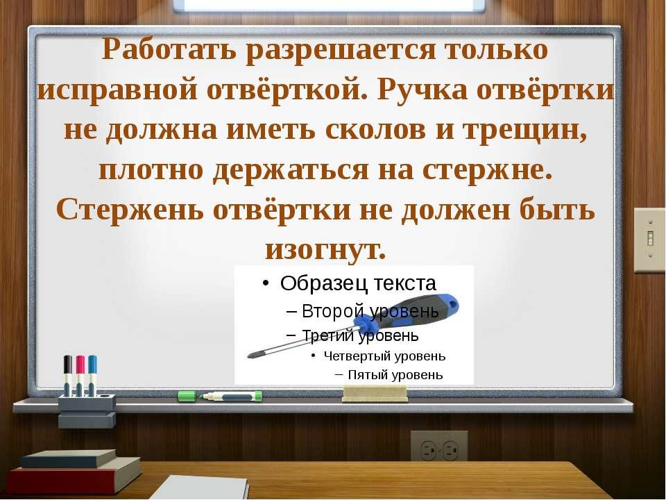 Работать разрешается только исправной отвёрткой. Ручка отвёртки не должна име...