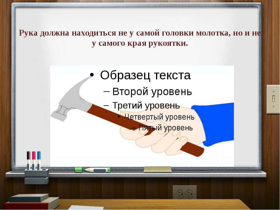 Рука должна находиться не у самой головки молотка, но и не у самого края руко...