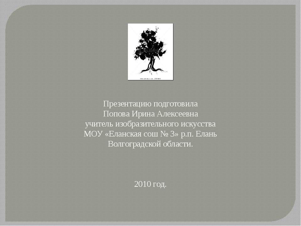 Презентацию подготовила Попова Ирина Алексеевна учитель изобразительного иску...