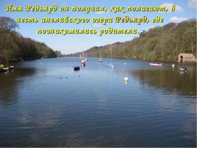 Имя Редьярд он получил, как полагают, в честь английского озера Редьярд, где ...