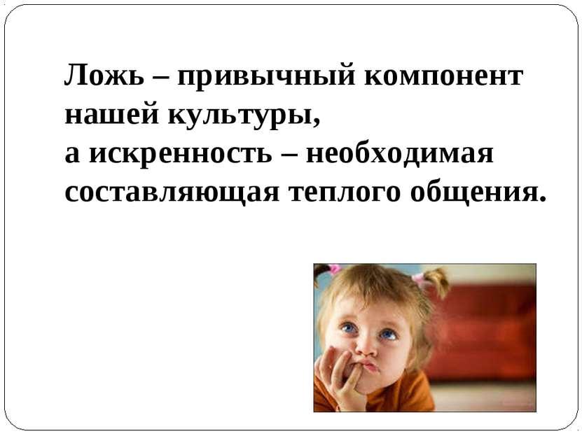 Ложь – привычный компонент нашей культуры, а искренность – необходимая состав...