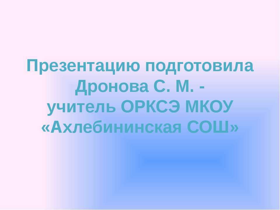 Презентацию подготовила Дронова С. М. - учитель ОРКСЭ МКОУ «Ахлебининская СОШ»