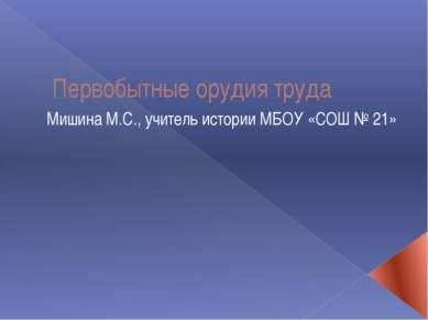 Первобытные орудия труда Мишина М.С., учитель истории МБОУ «СОШ № 21»