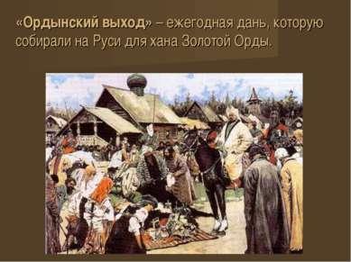 «Ордынский выход» – ежегодная дань, которую собирали на Руси для хана Золотой...