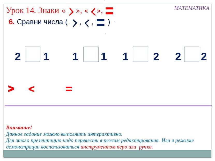 6. Сравни числа ( , , ) МАТЕМАТИКА > < 2 2 2 2 1 1 1 1 = > < = > < = Внимание...