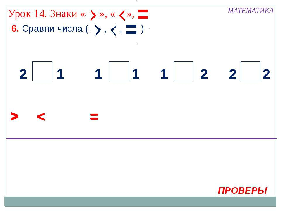 6. Сравни числа ( , , ) МАТЕМАТИКА > ПРОВЕРЬ! < 2 2 2 2 1 1 1 1 = > < = > < =...