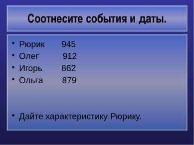 Соотнесите события и даты. Рюрик 945 Олег 912 Игорь 862 Ольга 879 Дайте харак...