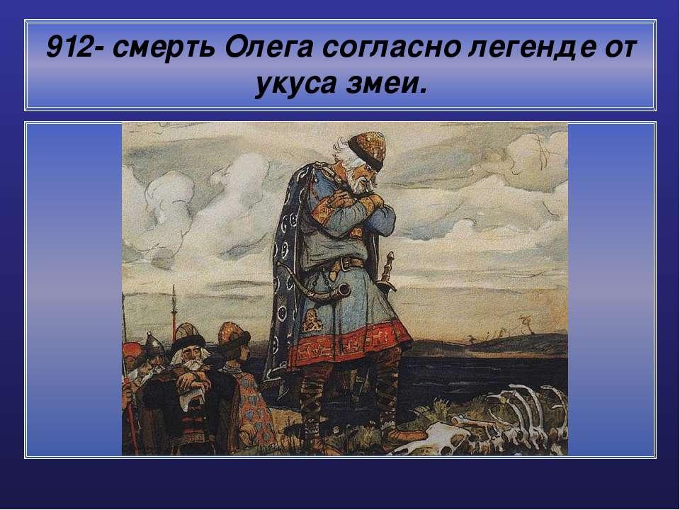 912- смерть Олега согласно легенде от укуса змеи.