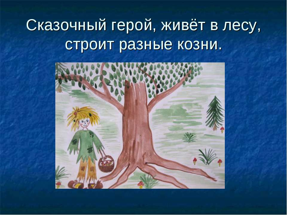 Сказочный герой, живёт в лесу, строит разные козни.