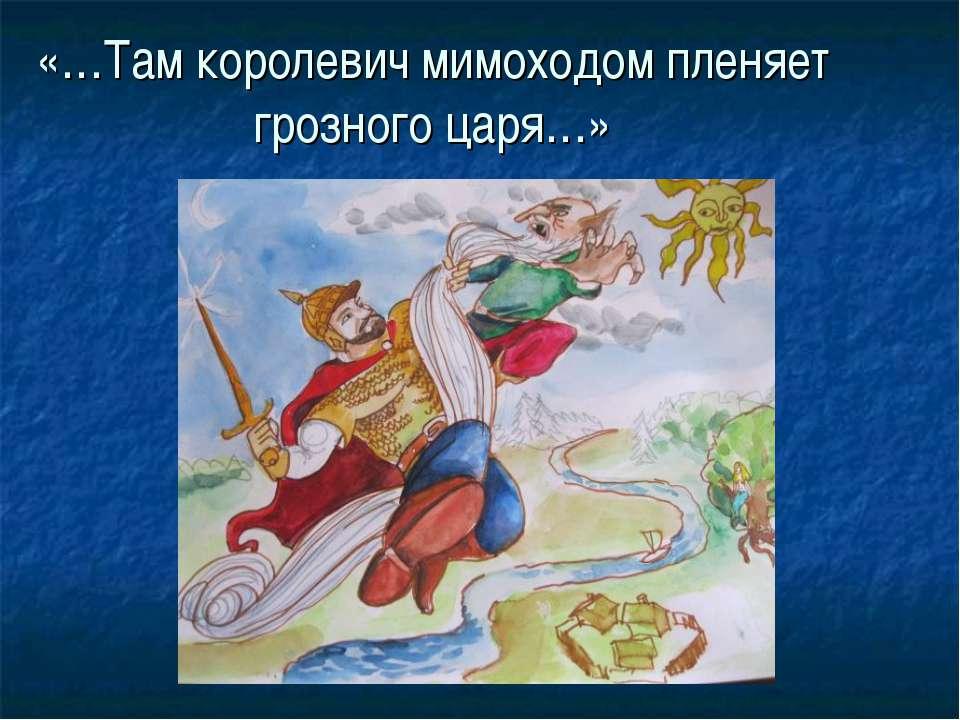 «…Там королевич мимоходом пленяет грозного царя…»