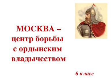МОСКВА – центр борьбы с ордынским владычеством 6 класс