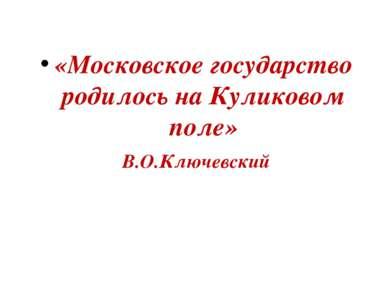 «Московское государство родилось на Куликовом поле» В.О.Ключевский