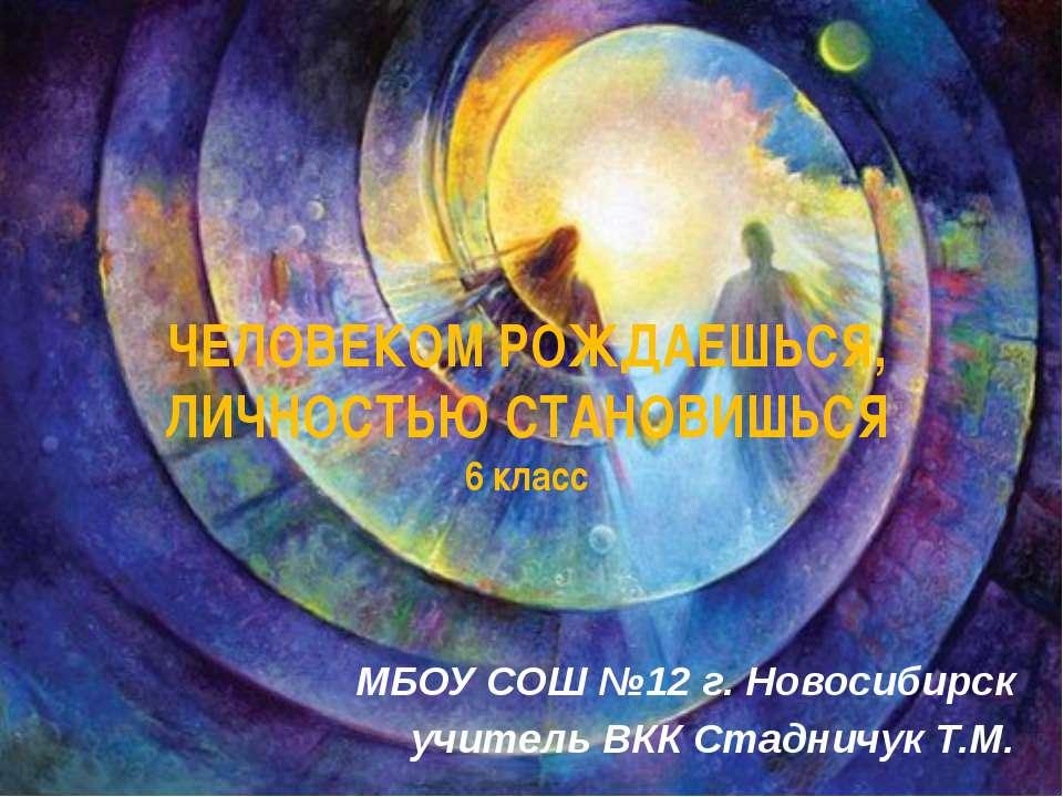 ЧЕЛОВЕКОМ РОЖДАЕШЬСЯ, ЛИЧНОСТЬЮ СТАНОВИШЬСЯ 6 класс МБОУ СОШ №12 г. Новосибир...