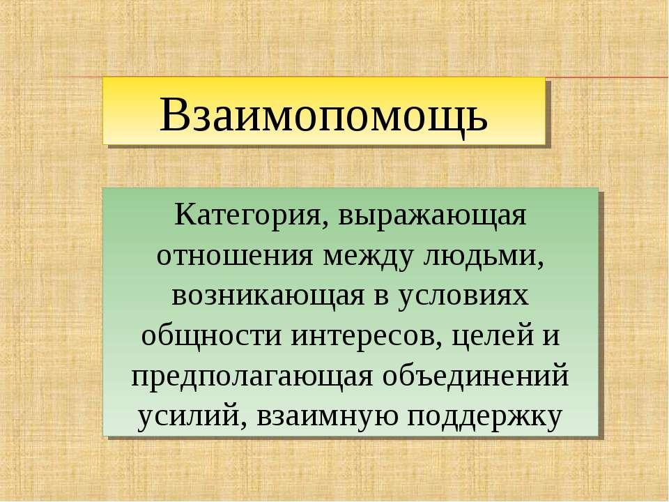 Взаимопомощь Категория, выражающая отношения между людьми, возникающая в усло...