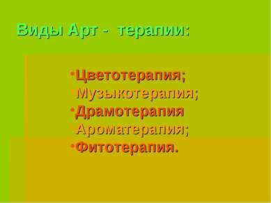 Виды Арт - терапии: Цветотерапия; Музыкотерапия; Драмотерапия Ароматерапия; Ф...