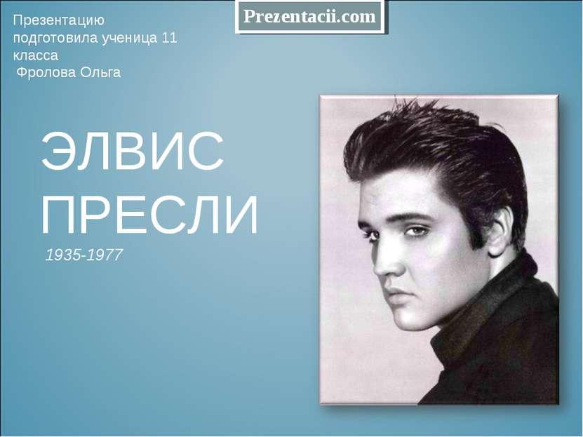ЭЛВИС ПРЕСЛИ 1935-1977 Презентацию подготовила ученица 11 класса Фролова Ольг...