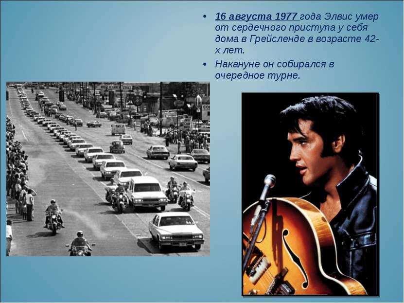 16 августа 1977 года Элвис умер от сердечного приступа у себя дома в Грейслен...