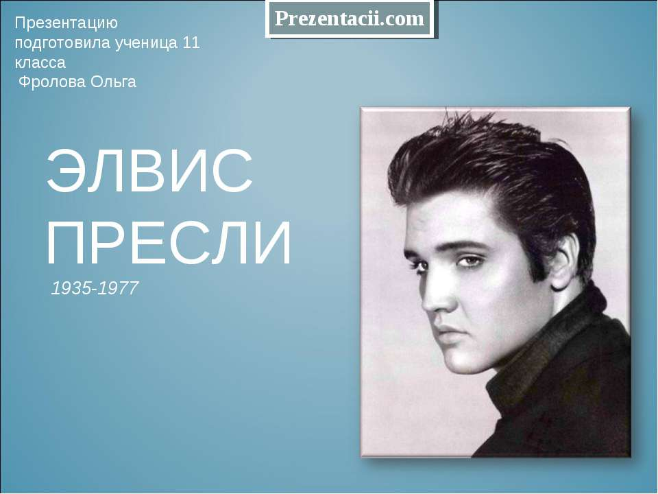 ЭЛВИС ПРЕСЛИ 1935-1977 Презентацию подготовила ученица 11 класса Фролова Ольга