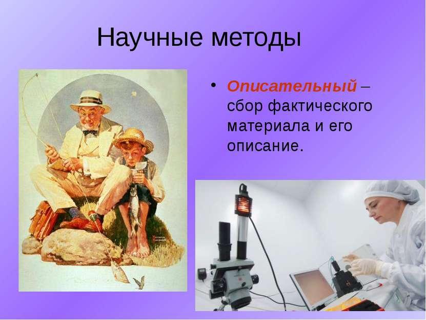Научные методы Описательный – сбор фактического материала и его описание.