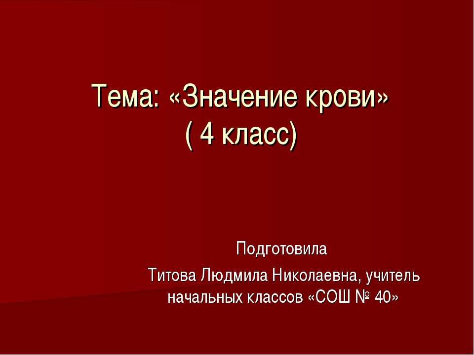 Тема: «Значение крови» ( 4 класс) Подготовила Титова Людмила Николаевна, учит...