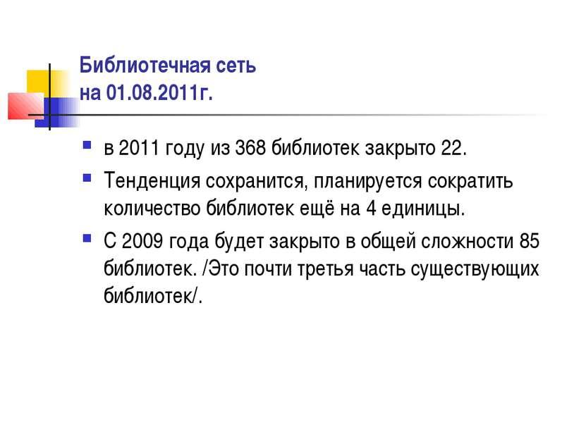 Библиотечная сеть на 01.08.2011г. в 2011 году из 368 библиотек закрыто 22. Те...
