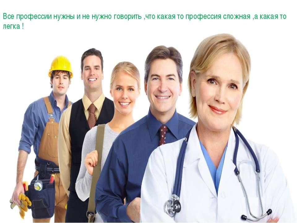 Все профессии нужны и не нужно говорить ,что какая то профессия сложная ,а ка...