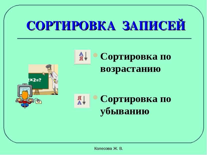 Колесова Ж. В. СОРТИРОВКА ЗАПИСЕЙ Сортировка по возрастанию Сортировка по убы...