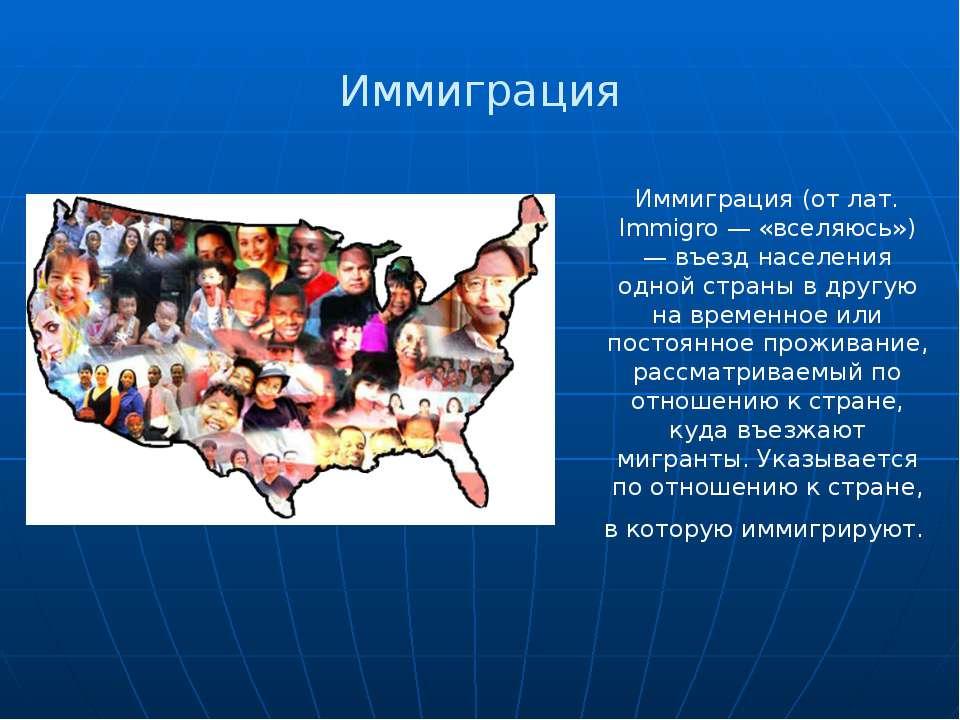 Иммиграция Иммиграция (от лат. Immigro — «вселяюсь») — въезд населения одной ...