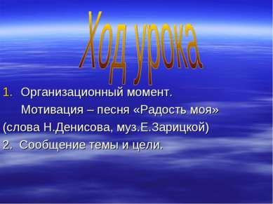 Организационный момент. Мотивация – песня «Радость моя» (слова Н.Денисова, му...