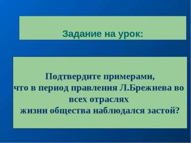 Задание на урок: Подтвердите примерами, что в период правления Л.Брежнева во ...