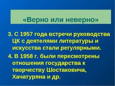 «Верно или неверно» 3. С 1957 года встречи руководства ЦК с деятелями литерат...