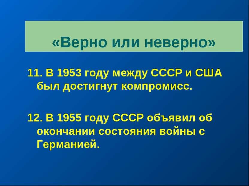 «Верно или неверно» 11. В 1953 году между СССР и США был достигнут компромисс...