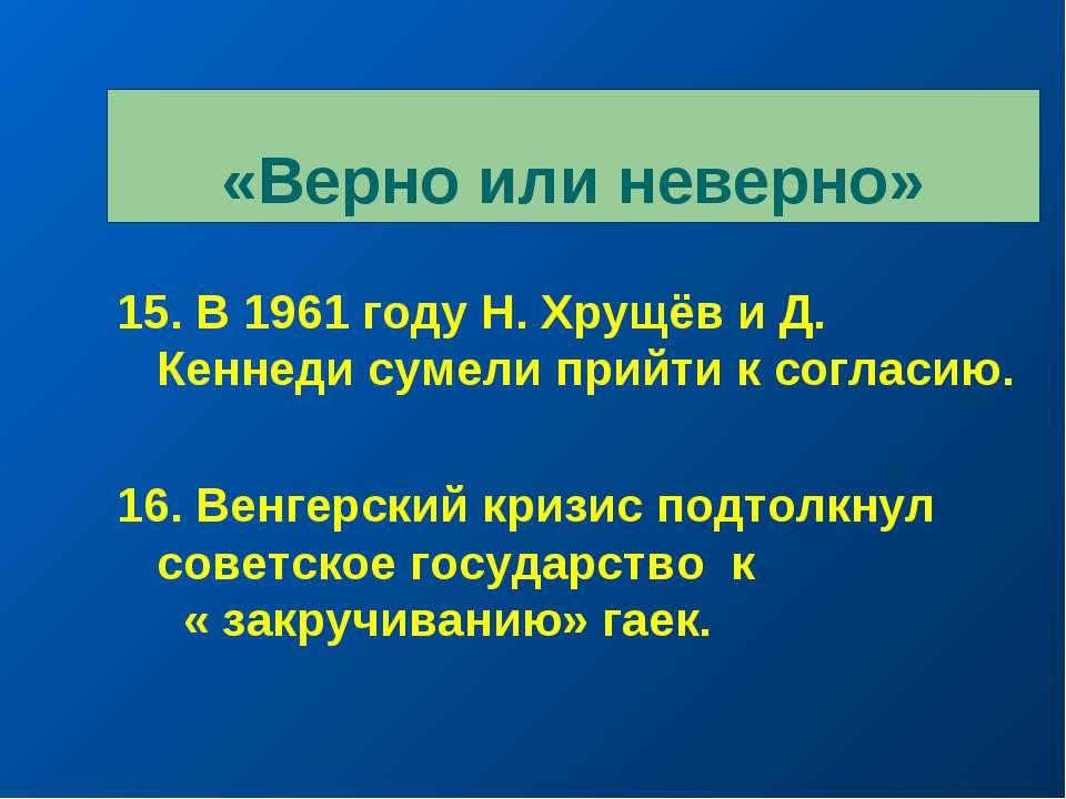 «Верно или неверно» 15. В 1961 году Н. Хрущёв и Д. Кеннеди сумели прийти к со...