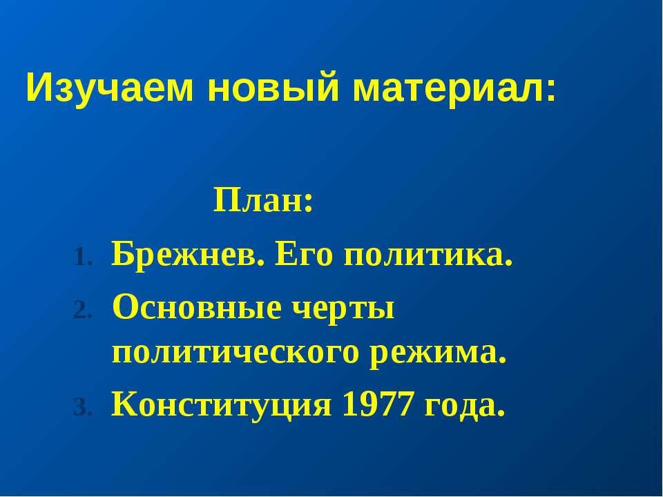 Изучаем новый материал: План: Брежнев. Его политика. Основные черты политичес...