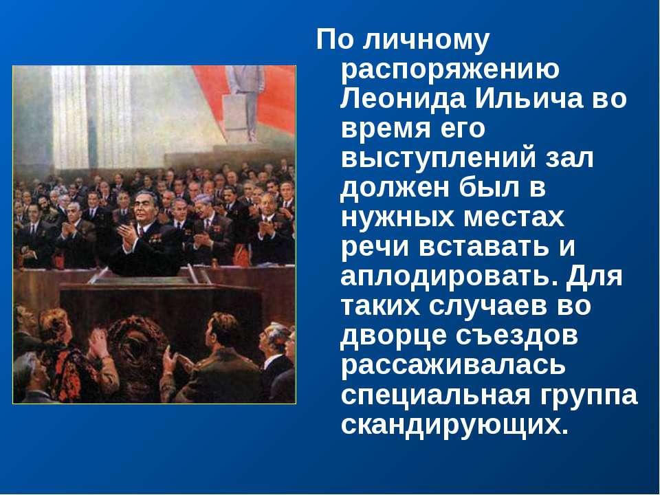 По личному распоряжению Леонида Ильича во время его выступлений зал должен бы...